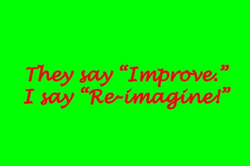 "They say ""Improve. "" I say ""Re-imagine!"""