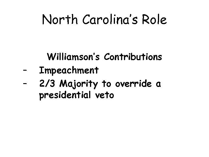 North Carolina's Role – – Williamson's Contributions Impeachment 2/3 Majority to override a presidential