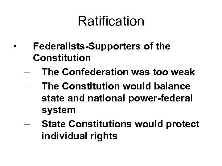 Ratification • Federalists-Supporters of the Constitution – The Confederation was too weak – The