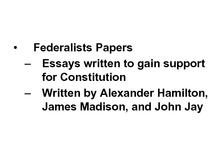 • Federalists Papers – Essays written to gain support for Constitution – Written