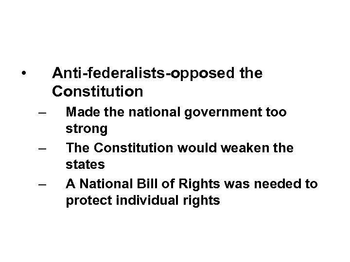 • Anti-federalists-opposed the Constitution – – – Made the national government too strong