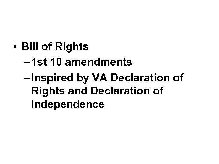 • Bill of Rights – 1 st 10 amendments – Inspired by VA