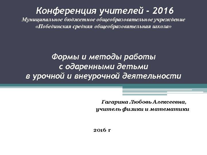 Конференция учителей - 2016 Муниципальное бюджетное общеобразовательное учреждение «Побединская средняя общеобразовательная школа» Формы и