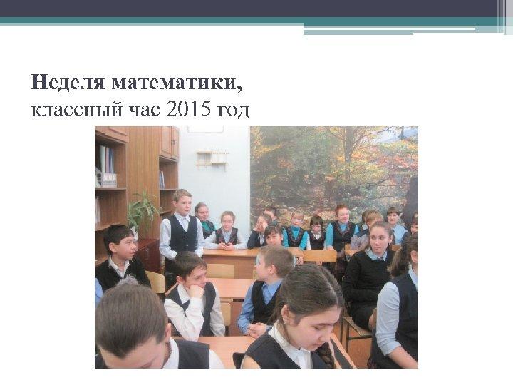 Неделя математики, классный час 2015 год