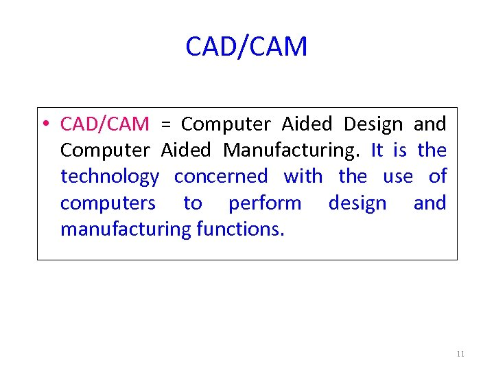 CAD/CAM • CAD/CAM = Computer Aided Design and Computer Aided Manufacturing. It is the