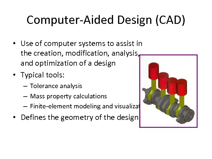 Computer-Aided Design (CAD) • Use of computer systems to assist in the creation, modification,