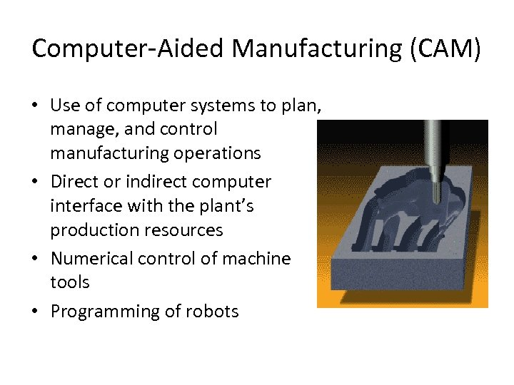 Computer-Aided Manufacturing (CAM) • Use of computer systems to plan, manage, and control manufacturing