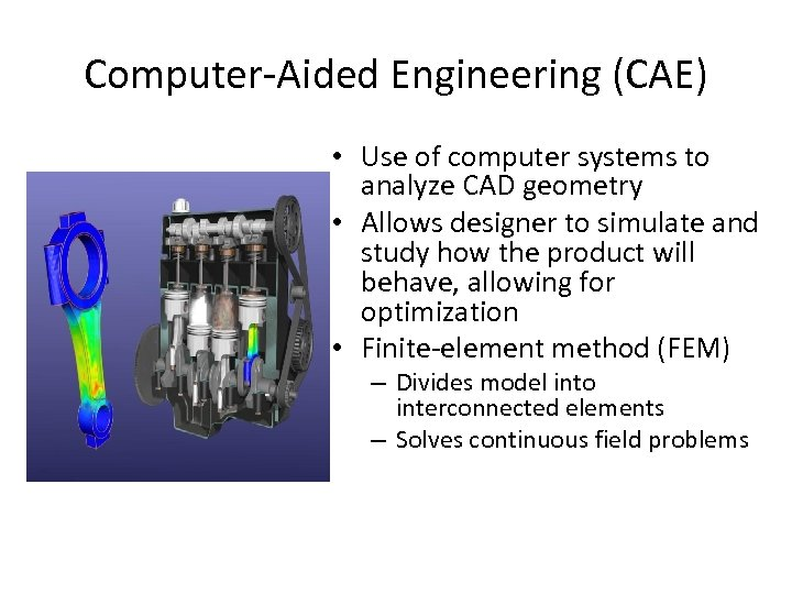 Computer-Aided Engineering (CAE) • Use of computer systems to analyze CAD geometry • Allows