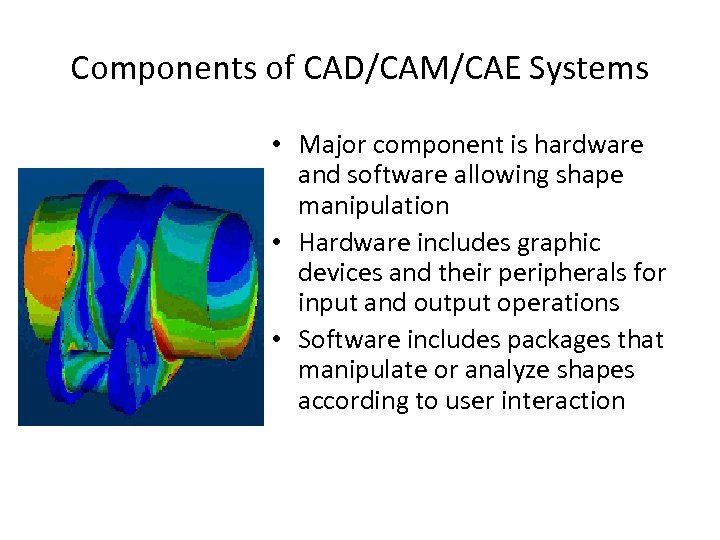 Components of CAD/CAM/CAE Systems • Major component is hardware and software allowing shape manipulation