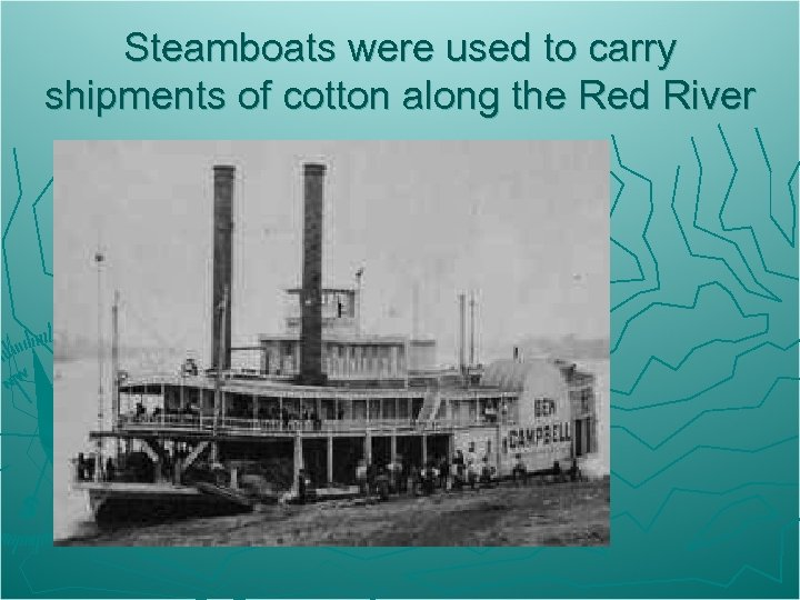 Steamboats were used to carry shipments of cotton along the Red River