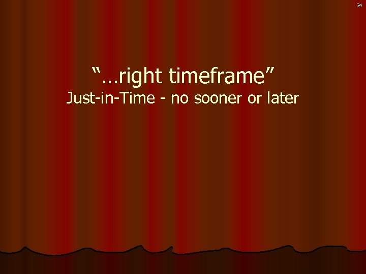 "24 ""…right timeframe"" Just-in-Time - no sooner or later"
