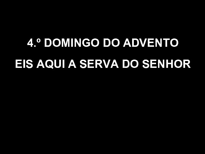 4. º DOMINGO DO ADVENTO EIS AQUI A SERVA DO SENHOR