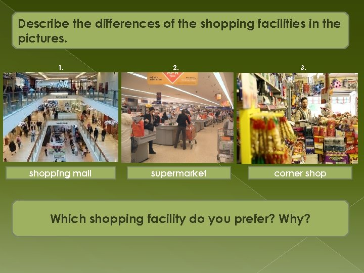 Describe the differences of the shopping facilities in the pictures. 1. shopping mall 2.