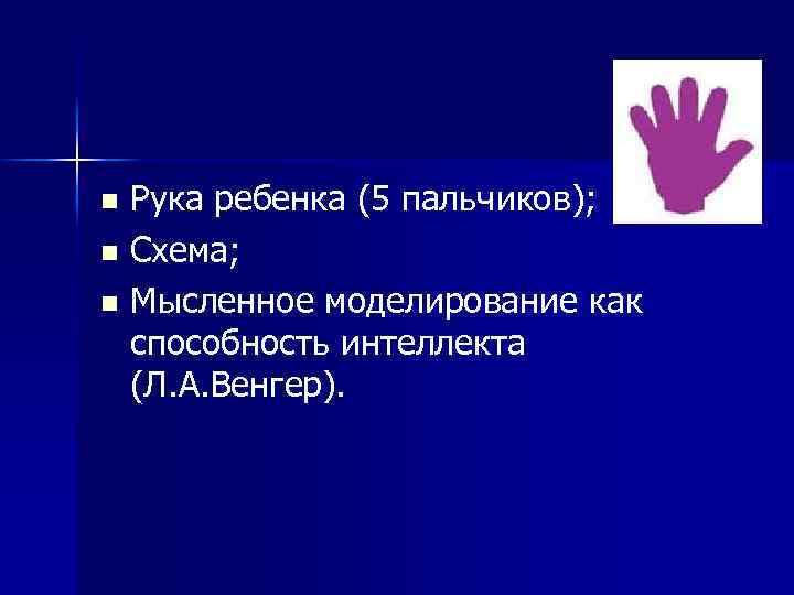 Рука ребенка (5 пальчиков); n Схема; n Мысленное моделирование как способность интеллекта (Л. А.