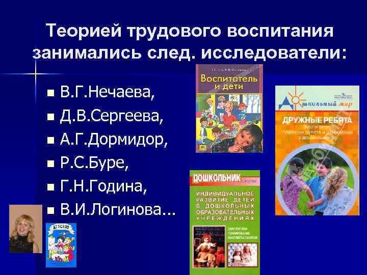 Теорией трудового воспитания занимались след. исследователи: В. Г. Нечаева, n Д. В. Сергеева, n