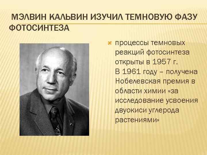 МЭЛВИН КАЛЬВИН ИЗУЧИЛ ТЕМНОВУЮ ФАЗУ ФОТОСИНТЕЗА процессы темновых реакций фотосинтеза открыты в 1957 г.