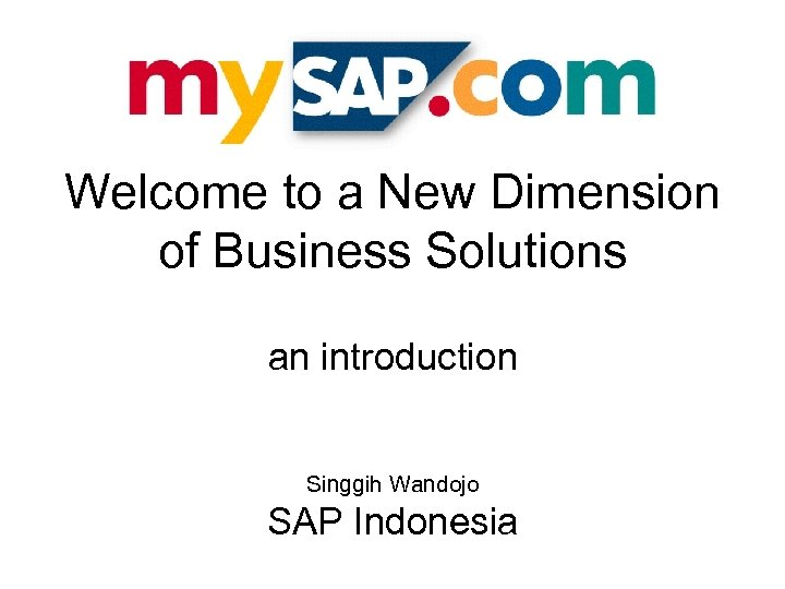 Welcome to a New Dimension of Business Solutions an introduction Singgih Wandojo SAP Indonesia