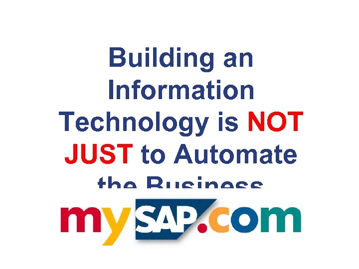 Building an Information Technology is NOT JUST to Automate the Business Processes