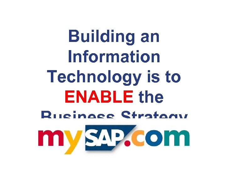 Building an Information Technology is to ENABLE the Business Strategy