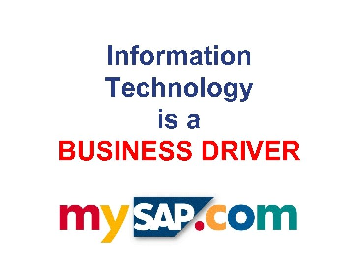 Information Technology is a BUSINESS DRIVER