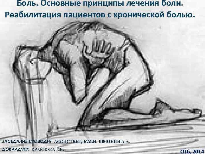 Боль. Основные принципы лечения боли. Реабилитация пациентов с хронической болью. ЗАСЕДАНИЕ ПРОВОДИТ: АССИСТЕНТ, К.
