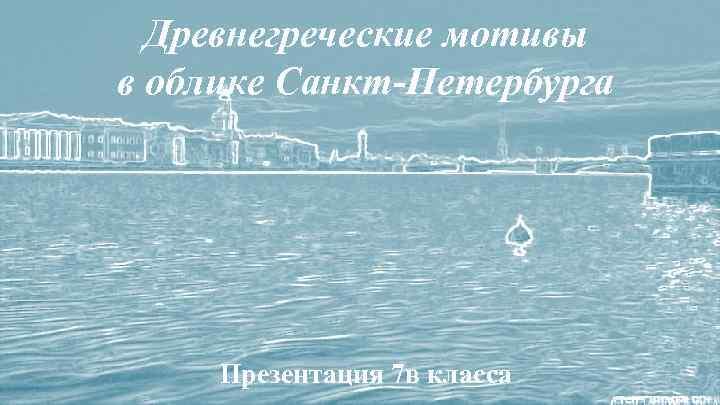 Древнегреческие мотивы в облике Санкт-Петербурга Презентация 7 в класса