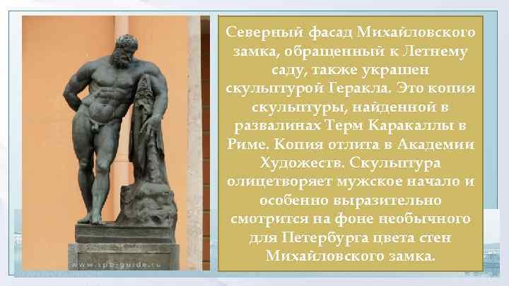 Северный фасад Михайловского замка, обращенный к Летнему саду, также украшен скульптурой Геракла. Это копия