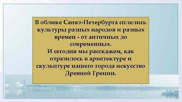 В облике Санкт-Петербурга сплелись культуры разных народов и разных времен - от античных до