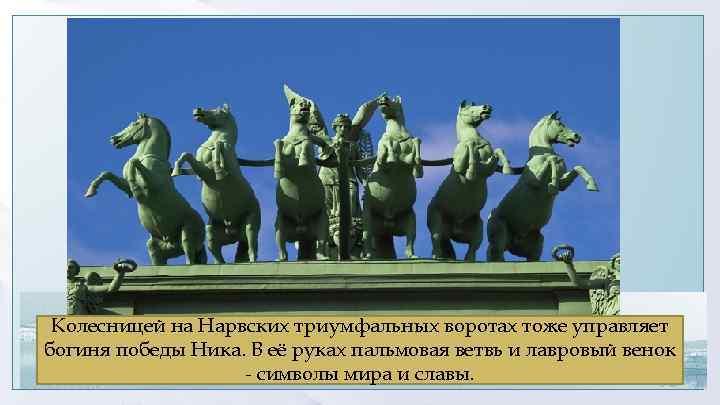 Колесницей на Нарвских триумфальных воротах тоже управляет богиня победы Ника. В её руках пальмовая