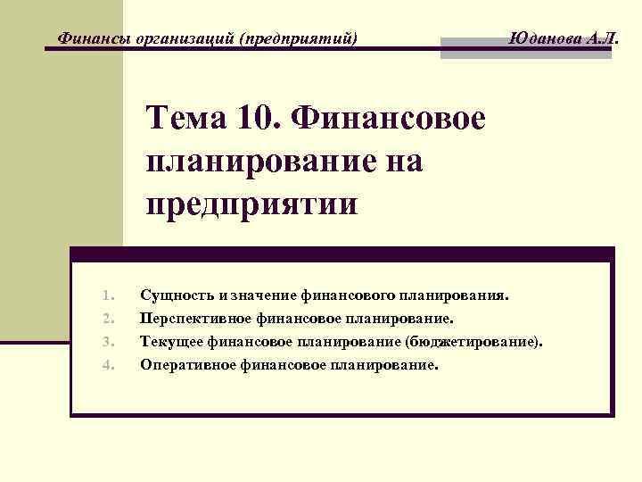 Финансы организаций (предприятий) Юданова А. Л. Тема 10. Финансовое планирование на предприятии 1. 2.