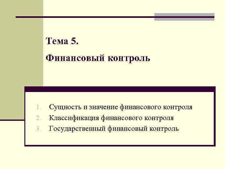 Тема 5. Финансовый контроль 1. 2. 3. Сущность и значение финансового контроля Классификация финансового