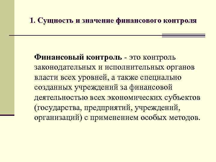 1. Сущность и значение финансового контроля Финансовый контроль - это контроль законодательных и исполнительных