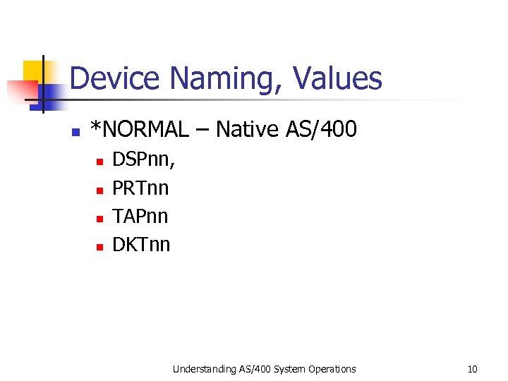 Device Naming, Values n *NORMAL – Native AS/400 n n DSPnn, PRTnn TAPnn DKTnn