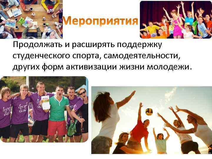 Продолжать и расширять поддержку студенческого спорта, самодеятельности, других форм активизации жизни молодежи.