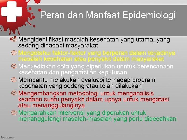 Peran dan Manfaat Epidemiologi J Mengidentifikasi masalah kesehatan yang utama, yang sedang dihadapi masyarakat