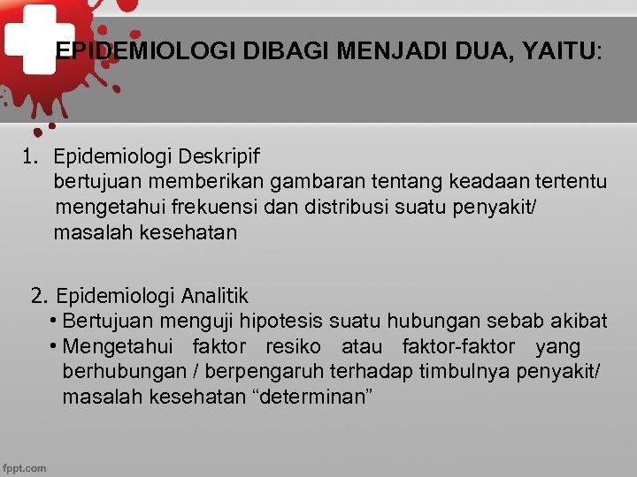 EPIDEMIOLOGI DIBAGI MENJADI DUA, YAITU: 1. Epidemiologi Deskripif bertujuan memberikan gambaran tentang keadaan tertentu
