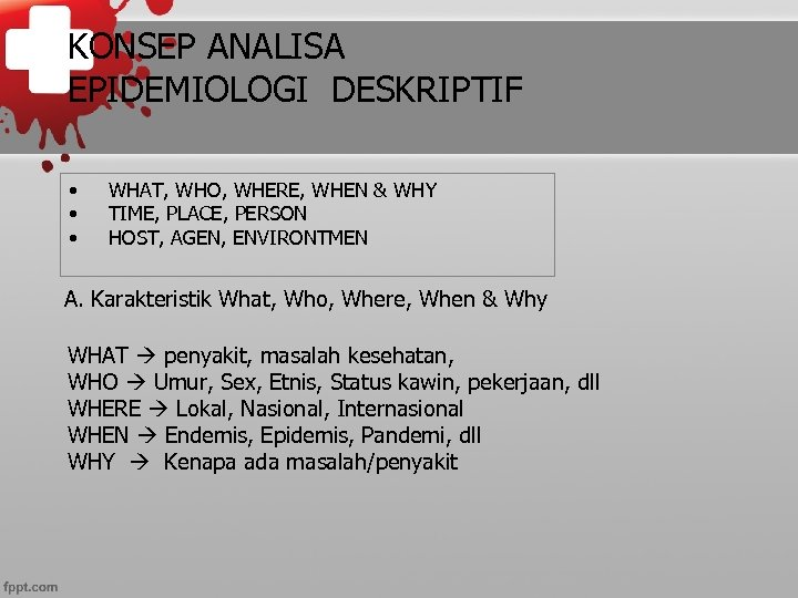 KONSEP ANALISA EPIDEMIOLOGI DESKRIPTIF • • • WHAT, WHO, WHERE, WHEN & WHY TIME,