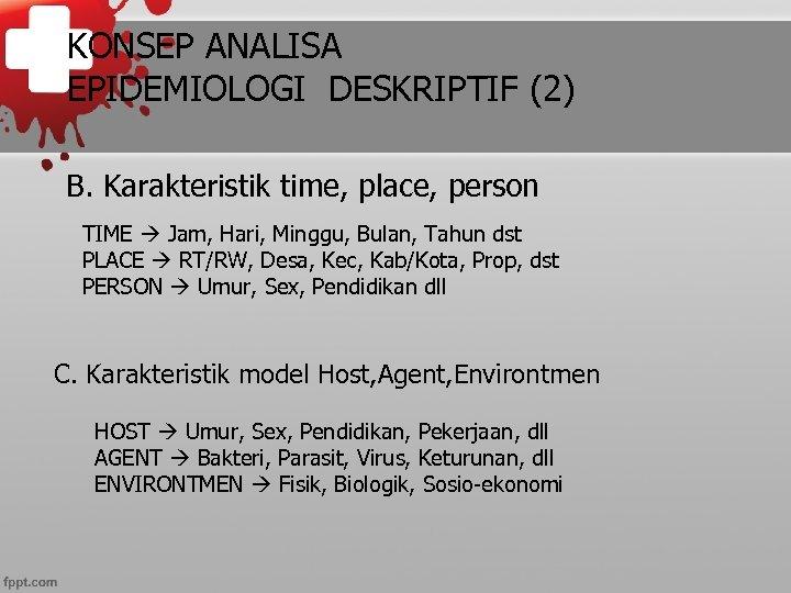 KONSEP ANALISA EPIDEMIOLOGI DESKRIPTIF (2) B. Karakteristik time, place, person TIME Jam, Hari, Minggu,