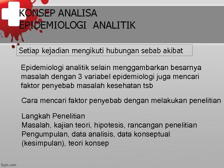 KONSEP ANALISA EPIDEMIOLOGI ANALITIK Setiap kejadian mengikuti hubungan sebab akibat Epidemiologi analitik selain menggambarkan