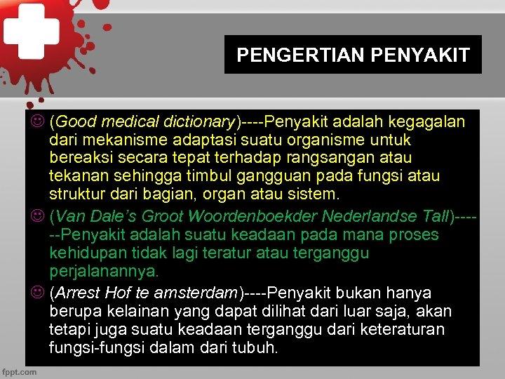 PENGERTIAN PENYAKIT J (Good medical dictionary)----Penyakit adalah kegagalan dari mekanisme adaptasi suatu organisme untuk