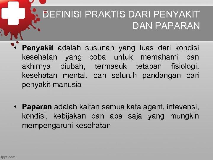 DEFINISI PRAKTIS DARI PENYAKIT DAN PAPARAN • Penyakit adalah susunan yang luas dari kondisi