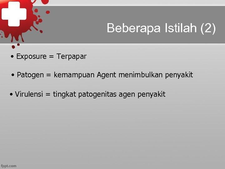 Beberapa Istilah (2) • Exposure = Terpapar • Patogen = kemampuan Agent menimbulkan penyakit