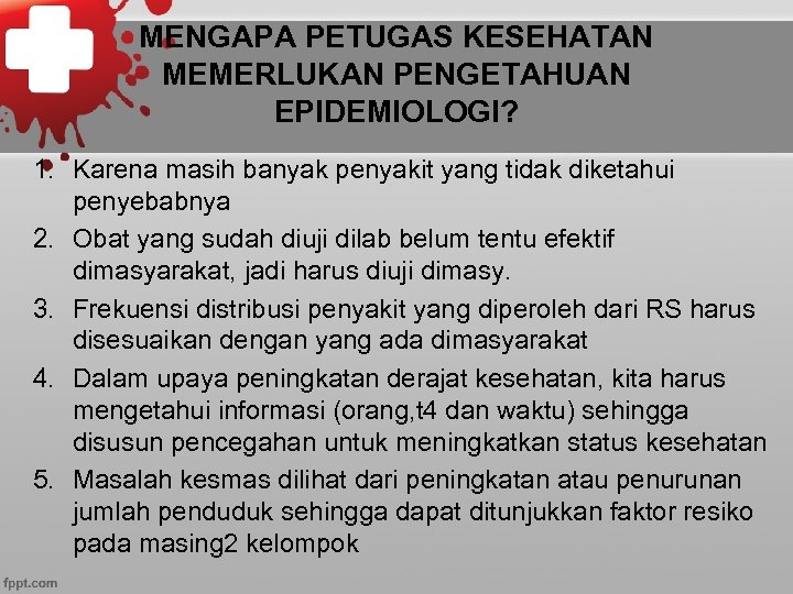 MENGAPA PETUGAS KESEHATAN MEMERLUKAN PENGETAHUAN EPIDEMIOLOGI? 1. Karena masih banyak penyakit yang tidak diketahui