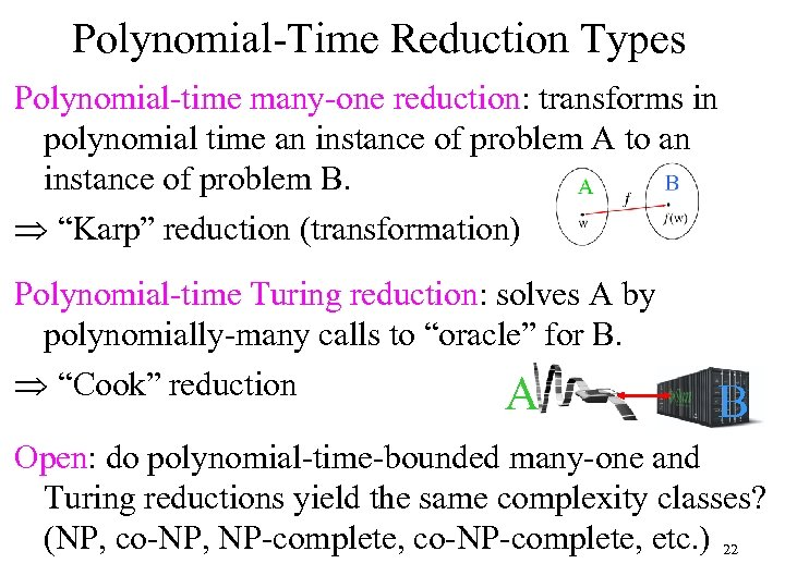 Polynomial-Time Reduction Types Polynomial-time many-one reduction: transforms in polynomial time an instance of problem