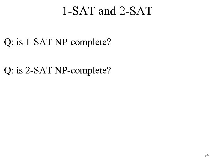 1 -SAT and 2 -SAT Q: is 1 -SAT NP-complete? Q: is 2 -SAT