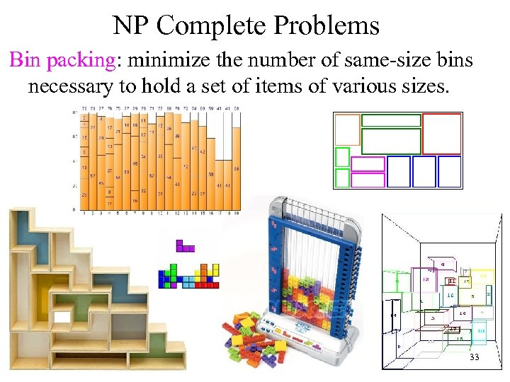 NP Complete Problems Bin packing: minimize the number of same-size bins necessary to hold
