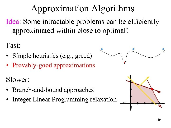 Approximation Algorithms Idea: Some intractable problems can be efficiently approximated within close to optimal!