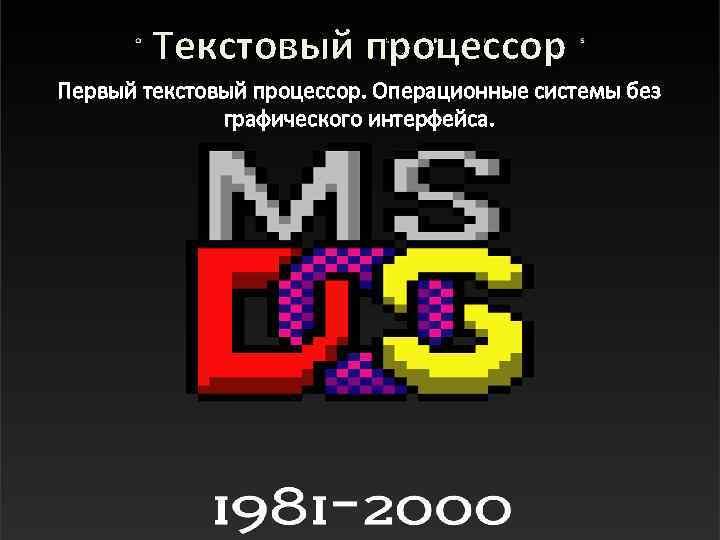 Текстовый процессор Первый текстовый процессор. Операционные системы без графического интерфейса.