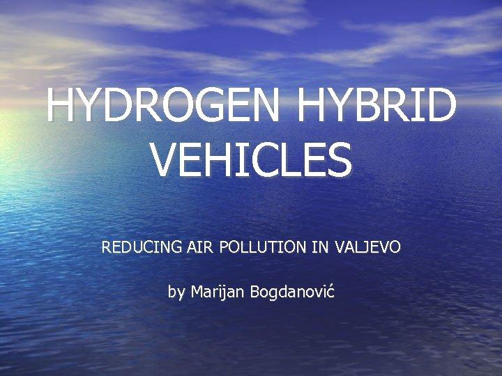 HYDROGEN HYBRID VEHICLES REDUCING AIR POLLUTION IN VALJEVO by Marijan Bogdanović