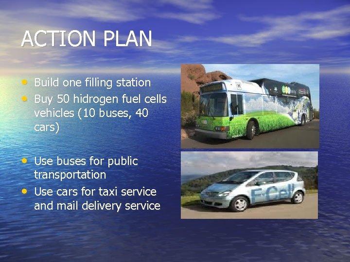 ACTION PLAN • Build one filling station • Buy 50 hidrogen fuel cells vehicles